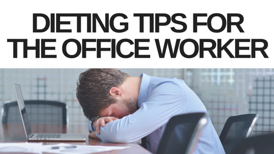 3 EASY DIETING TIPS FOR THE OFFICE WORKER